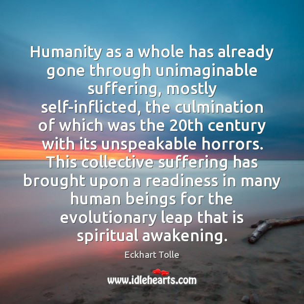 Humanity as a whole has already gone through unimaginable suffering, mostly self-inflicted, Awakening Quotes Image