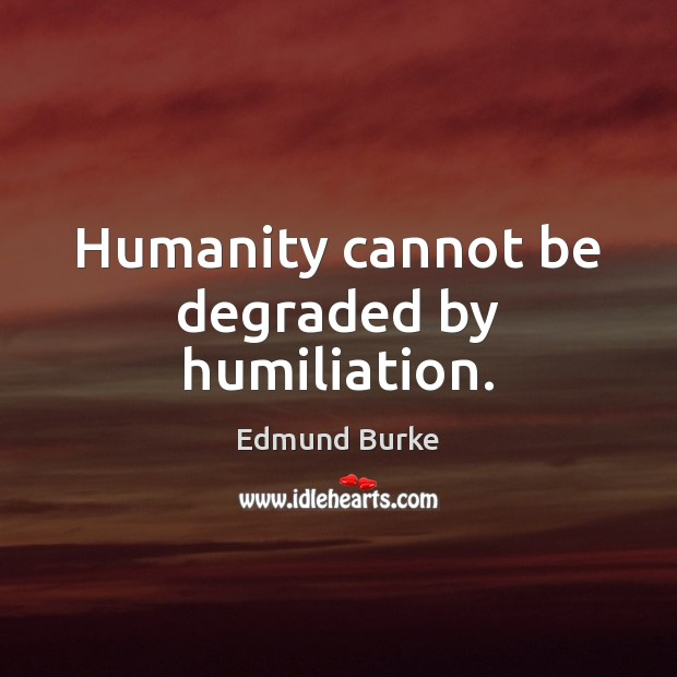 Image, Humanity cannot be degraded by humiliation.