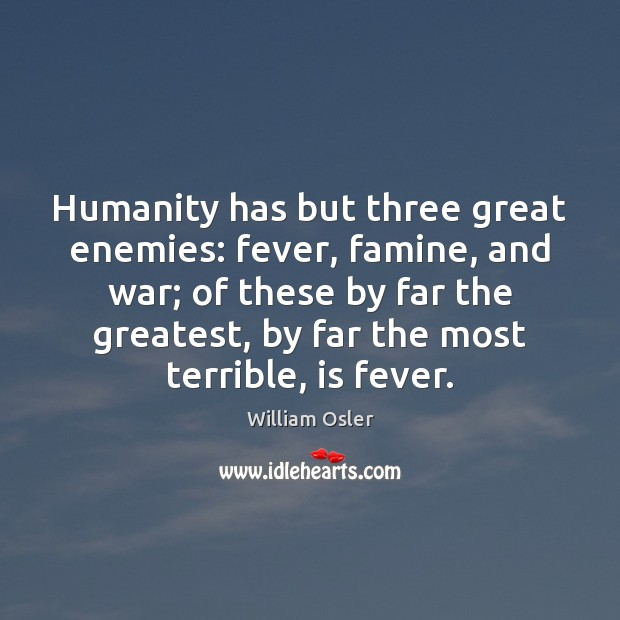 Image, Humanity has but three great enemies: fever, famine, and war; of these