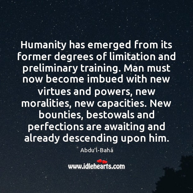 Image, Humanity has emerged from its former degrees of limitation and preliminary training.