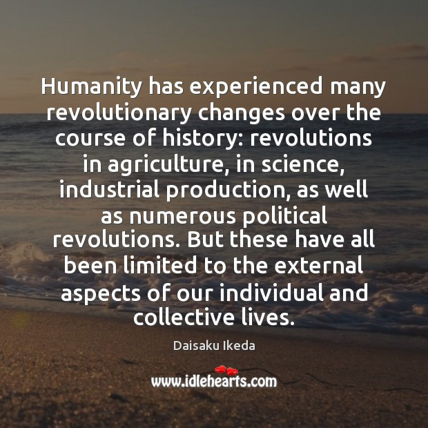 Humanity has experienced many revolutionary changes over the course of history: revolutions Daisaku Ikeda Picture Quote