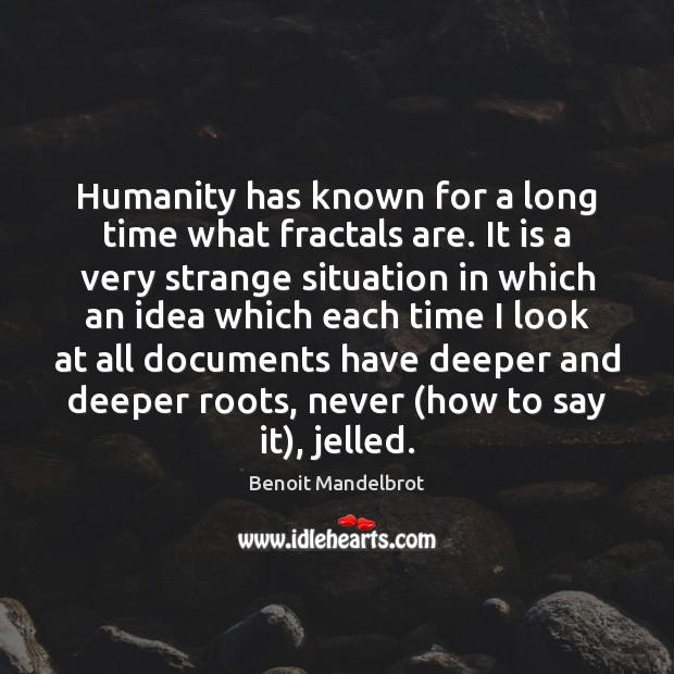 Humanity has known for a long time what fractals are. It is Benoit Mandelbrot Picture Quote