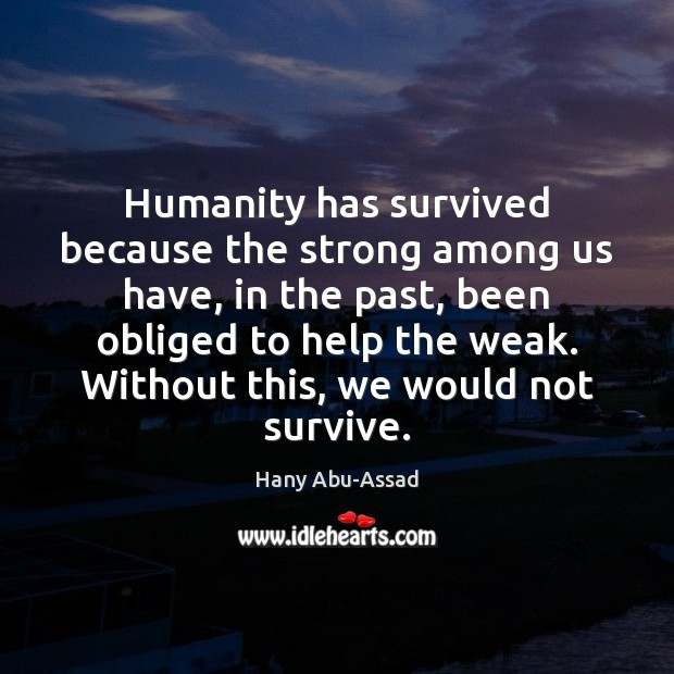 Humanity has survived because the strong among us have, in the past, Image