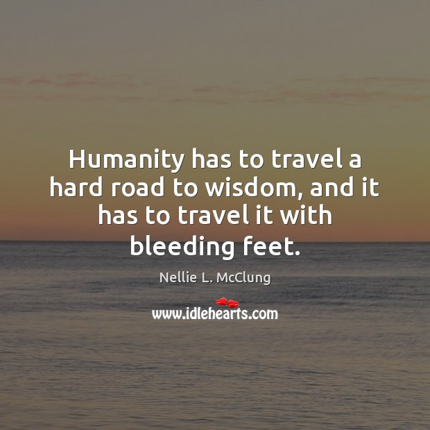 Humanity has to travel a hard road to wisdom, and it has to travel it with bleeding feet. Image