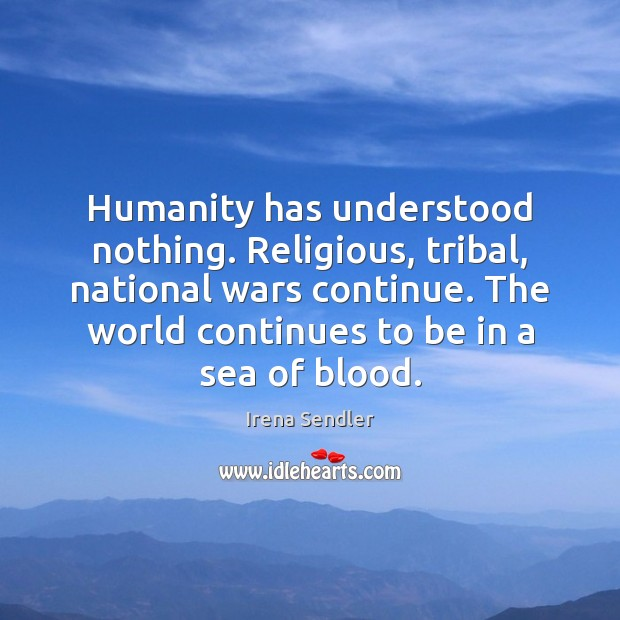 Humanity has understood nothing. Religious, tribal, national wars continue. The world continues Sea Quotes Image