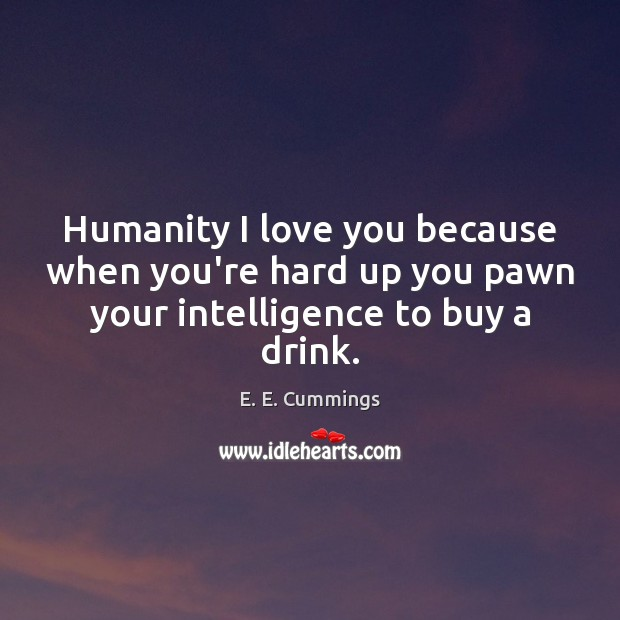 Humanity I love you because when you're hard up you pawn your intelligence to buy a drink. Image