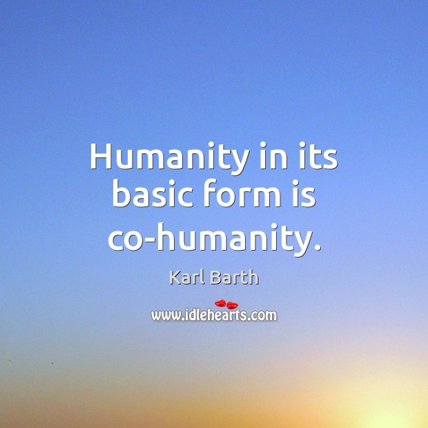 Humanity in its basic form is co-humanity. Karl Barth Picture Quote