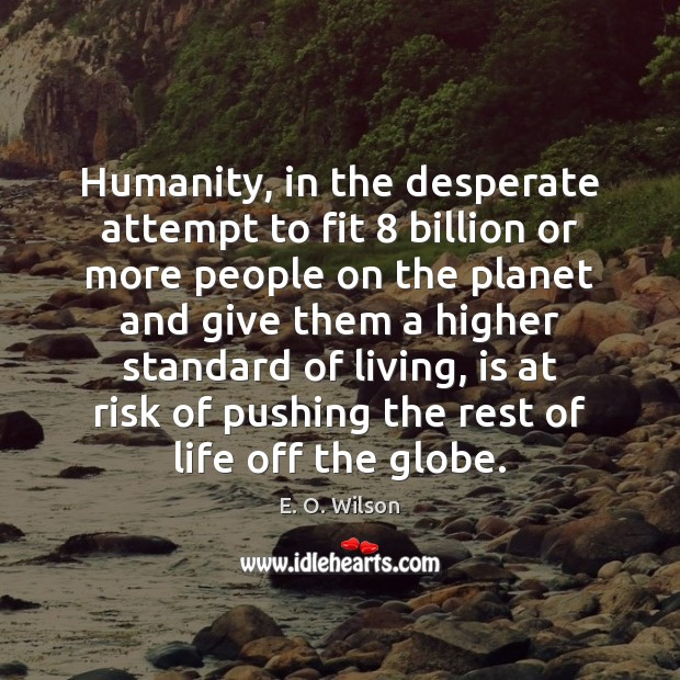 Image, Attempt, Billion, Billions, Desperate, Environment, Fit, Give, Giving, Globe, Globes, Higher, Higher Standard, Higher Standards, Humanity, Life, Living, More, More People, Off, People, Planet, Planets, Pushing, Rest, Rest Of Life, Risk, Standard, Standards, Standards Of Living, Them