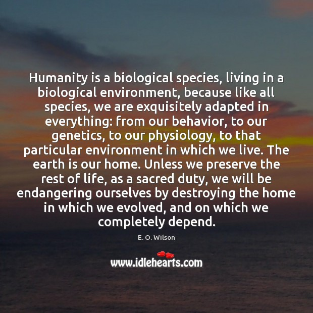 Humanity is a biological species, living in a biological environment, because like Image