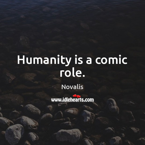 Humanity is a comic role. Novalis Picture Quote