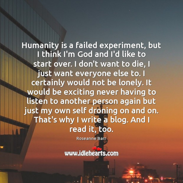 Humanity is a failed experiment, but I think I'm God and I'd Roseanne Barr Picture Quote