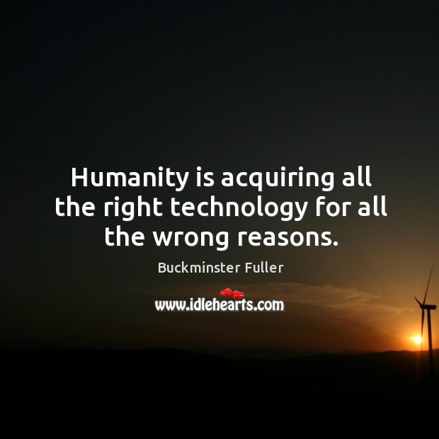 Humanity is acquiring all the right technology for all the wrong reasons. Buckminster Fuller Picture Quote