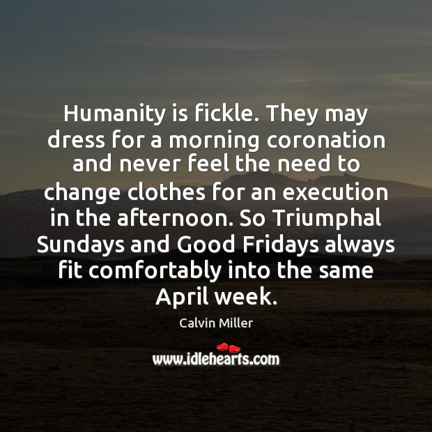 Image, Humanity is fickle. They may dress for a morning coronation and never
