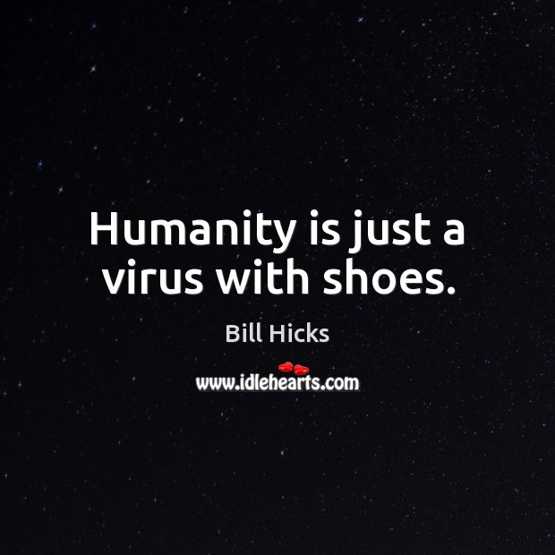 Humanity is just a virus with shoes. Bill Hicks Picture Quote