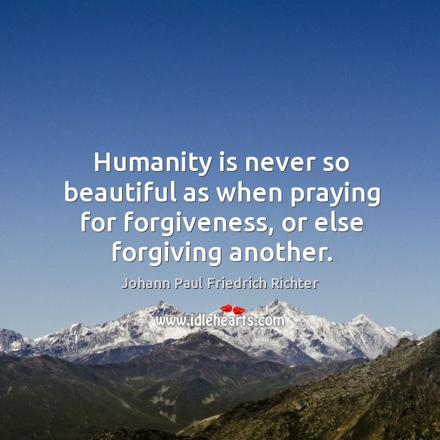 Humanity is never so beautiful as when praying for forgiveness, or else forgiving another. Johann Paul Friedrich Richter Picture Quote