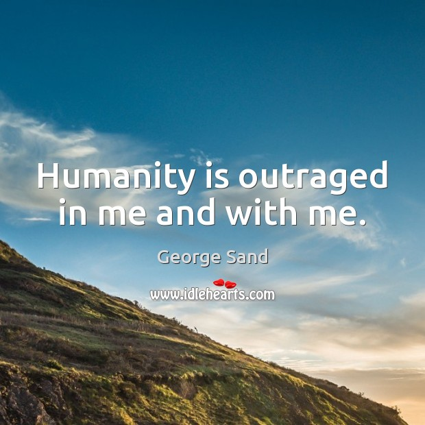 Humanity is outraged in me and with me. George Sand Picture Quote