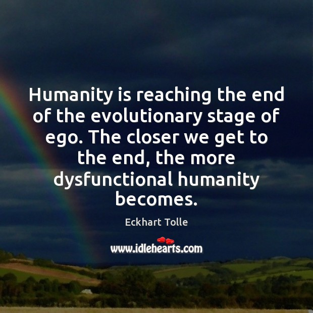 Humanity is reaching the end of the evolutionary stage of ego. The Humanity Quotes Image