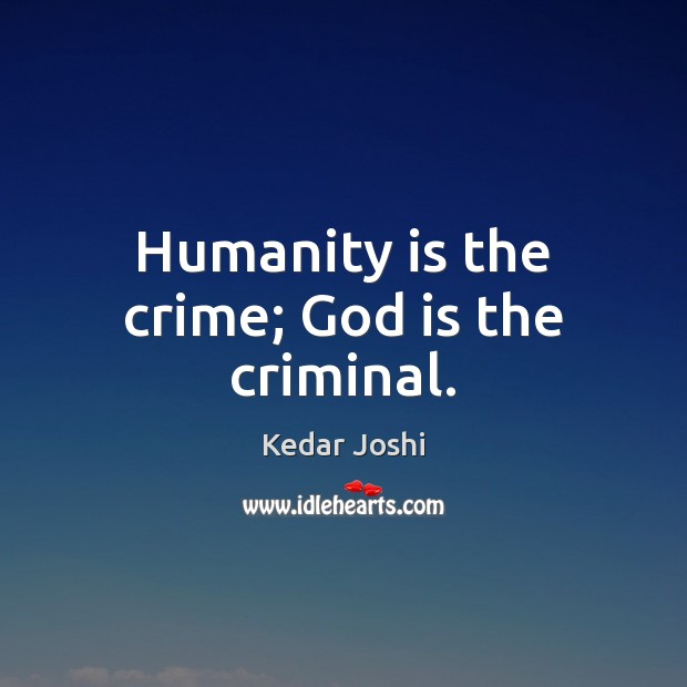Humanity is the crime; God is the criminal. Image
