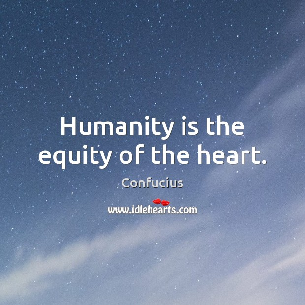 Humanity is the equity of the heart. Image