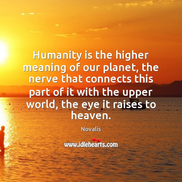 Humanity is the higher meaning of our planet, the nerve that connects Novalis Picture Quote