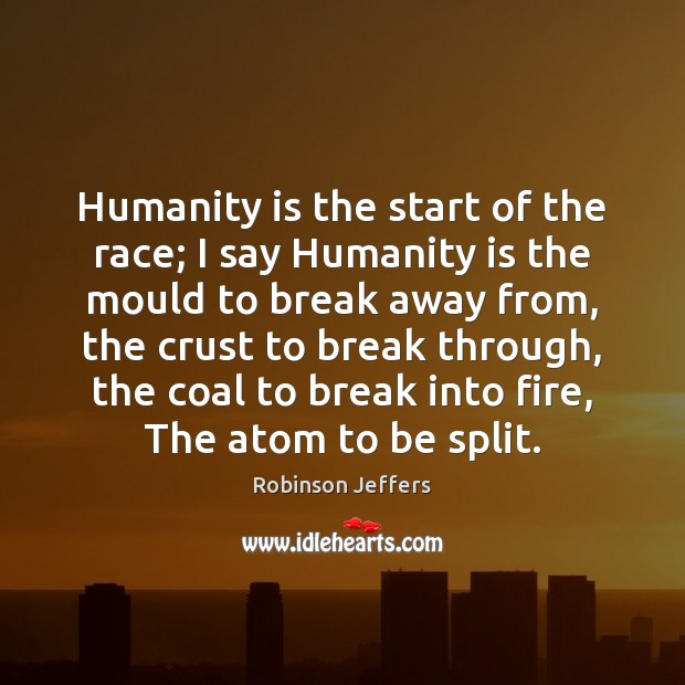 Humanity is the start of the race; I say Humanity is the Robinson Jeffers Picture Quote