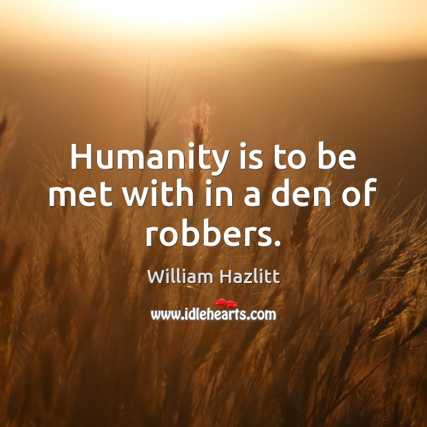 Humanity is to be met with in a den of robbers. Image