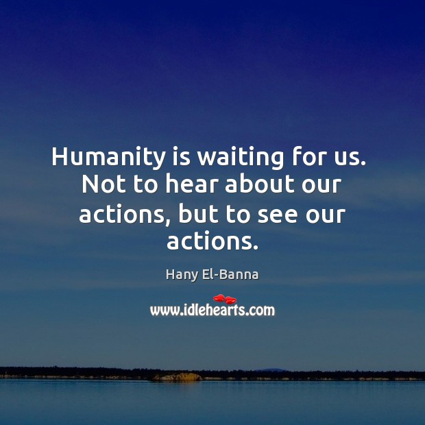 Humanity is waiting for us.  Not to hear about our actions, but to see our actions. Image