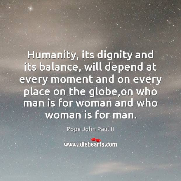 Humanity, its dignity and its balance, will depend at every moment and Pope John Paul II Picture Quote