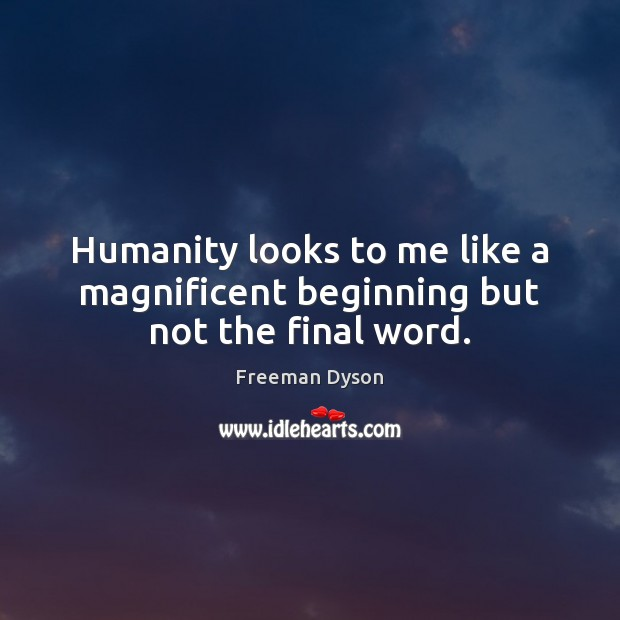 Humanity looks to me like a magnificent beginning but not the final word. Freeman Dyson Picture Quote