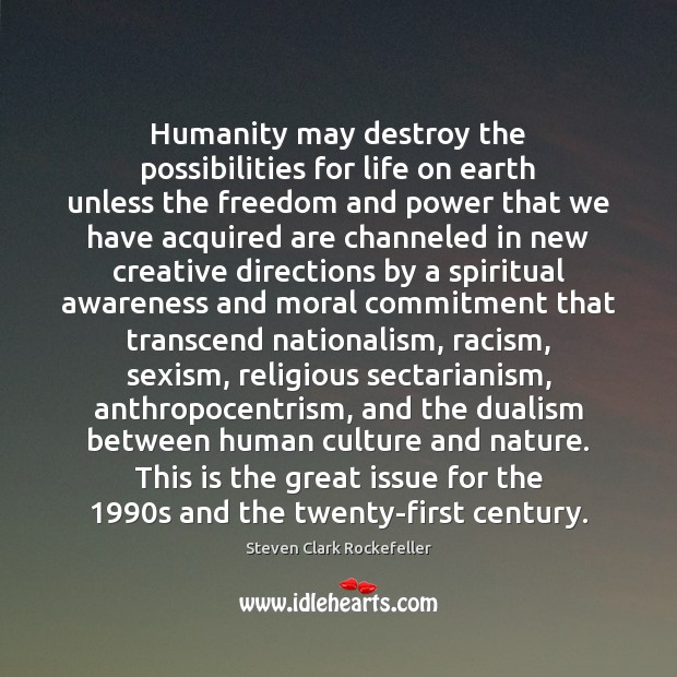 Humanity may destroy the possibilities for life on earth unless the freedom Image