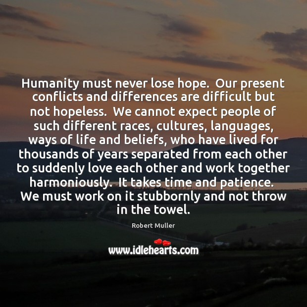 Humanity must never lose hope.  Our present conflicts and differences are difficult Robert Muller Picture Quote