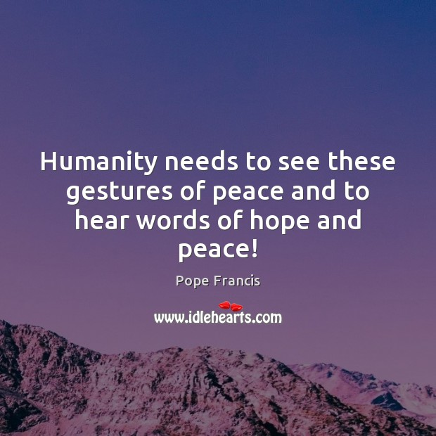 Humanity needs to see these gestures of peace and to hear words of hope and peace! Image