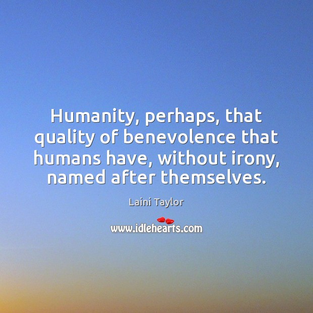 Humanity, perhaps, that quality of benevolence that humans have, without irony, named Laini Taylor Picture Quote