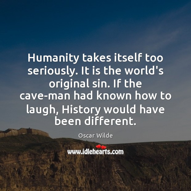 Humanity takes itself too seriously. It is the world's original sin. If Image