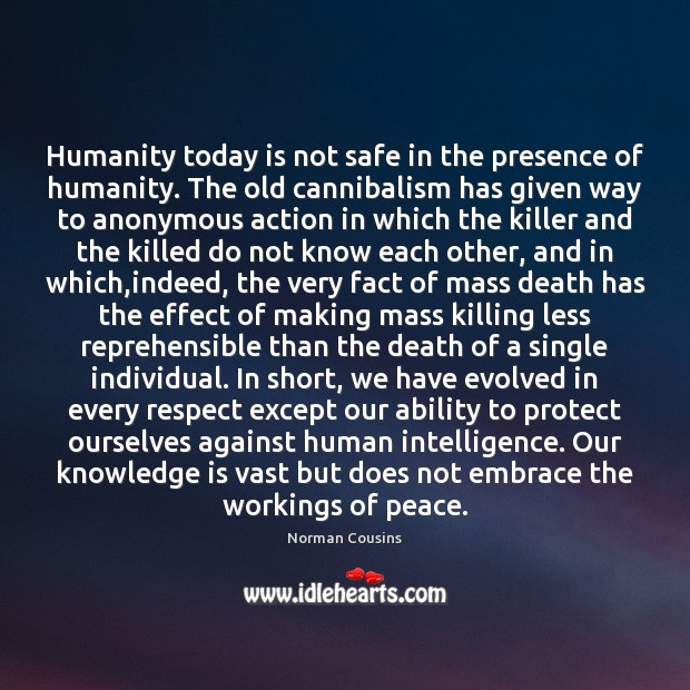 Humanity today is not safe in the presence of humanity. The old Norman Cousins Picture Quote