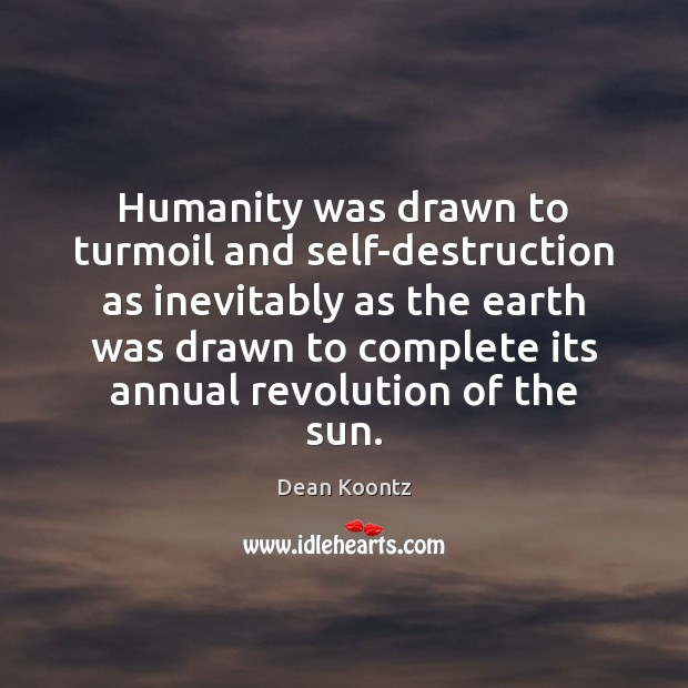 Humanity was drawn to turmoil and self-destruction as inevitably as the earth Image