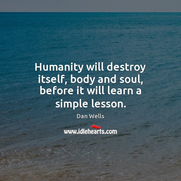 Humanity will destroy itself, body and soul, before it will learn a simple lesson. Dan Wells Picture Quote