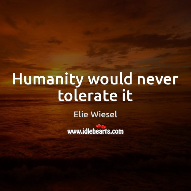 Humanity would never tolerate it Elie Wiesel Picture Quote