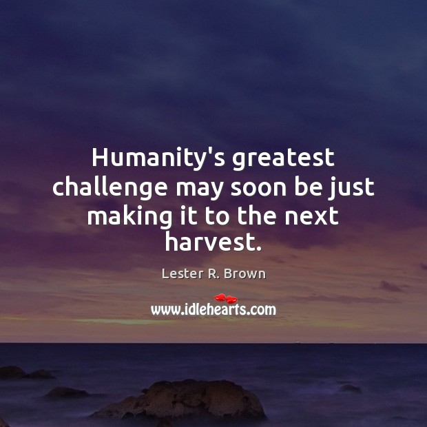 Humanity's greatest challenge may soon be just making it to the next harvest. Lester R. Brown Picture Quote