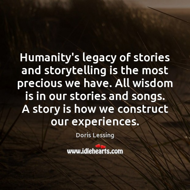 Humanity's legacy of stories and storytelling is the most precious we have. Doris Lessing Picture Quote