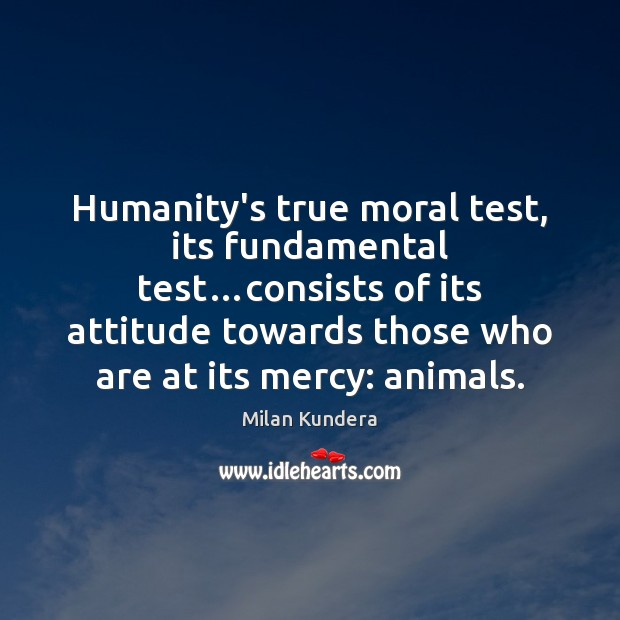 Image, Humanity's true moral test, its fundamental test…consists of its attitude towards