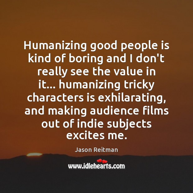 Humanizing good people is kind of boring and I don't really see Jason Reitman Picture Quote