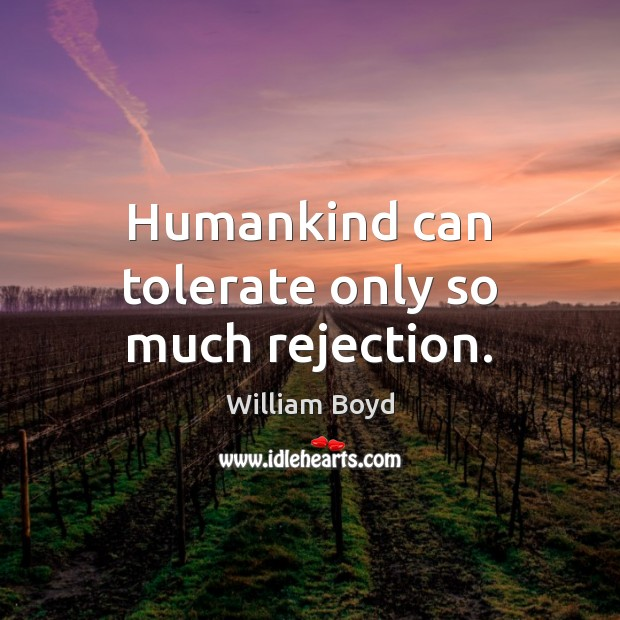 Humankind can tolerate only so much rejection. William Boyd Picture Quote