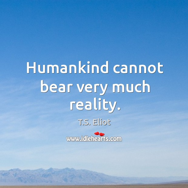 Image, Humankind cannot bear very much reality.