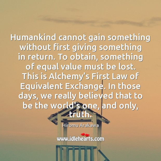 Humankind cannot gain something without first giving something in return. To obtain, Hiromu Arakawa Picture Quote