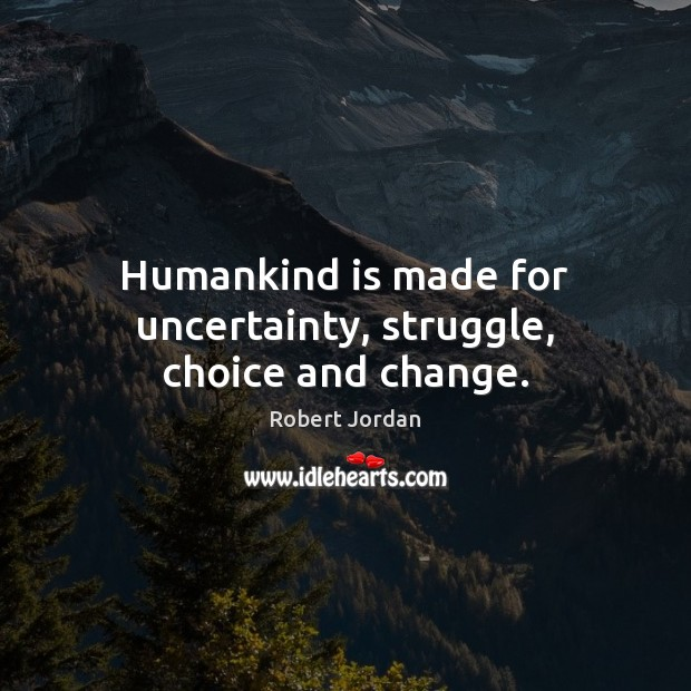Image, Humankind is made for uncertainty, struggle, choice and change.