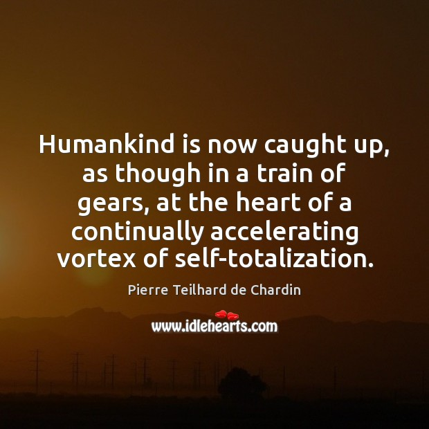 Humankind is now caught up, as though in a train of gears, Pierre Teilhard de Chardin Picture Quote