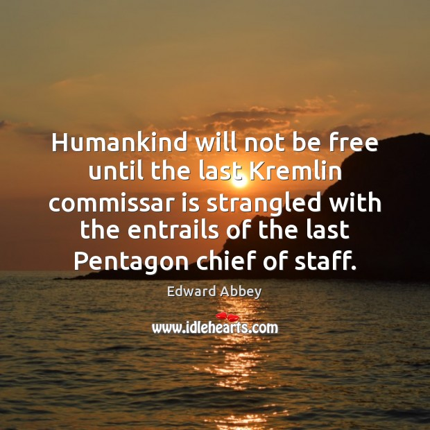 Humankind will not be free until the last Kremlin commissar is strangled Edward Abbey Picture Quote