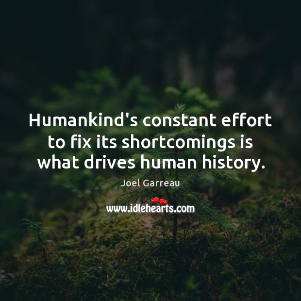 Humankind's constant effort to fix its shortcomings is what drives human history. Effort Quotes Image