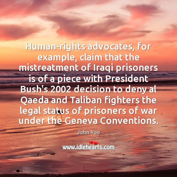 Human-rights advocates, for example, claim that the mistreatment of Iraqi prisoners is John Yoo Picture Quote
